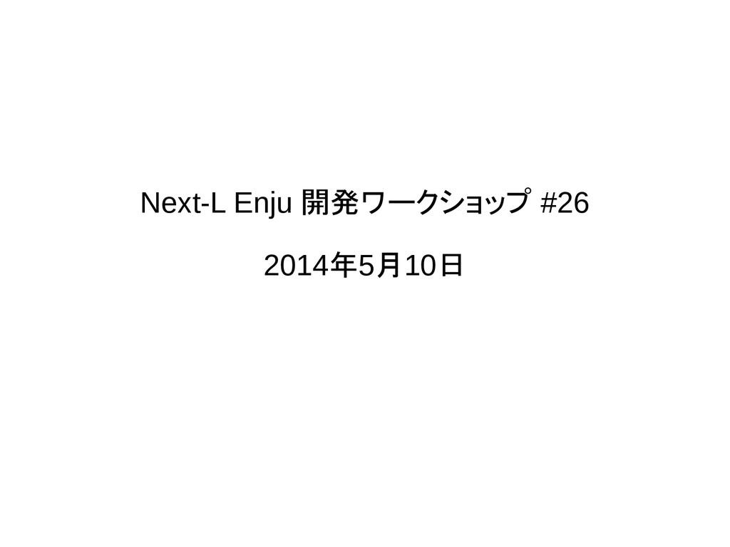 Next-L Enju 開発ワークショップ #26 2014年5月10日
