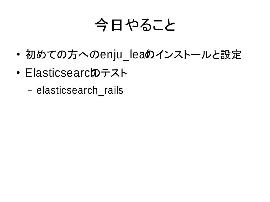 今日やること ● 初めての方へのenju_leaf のインストールと設定 ● Elastics...