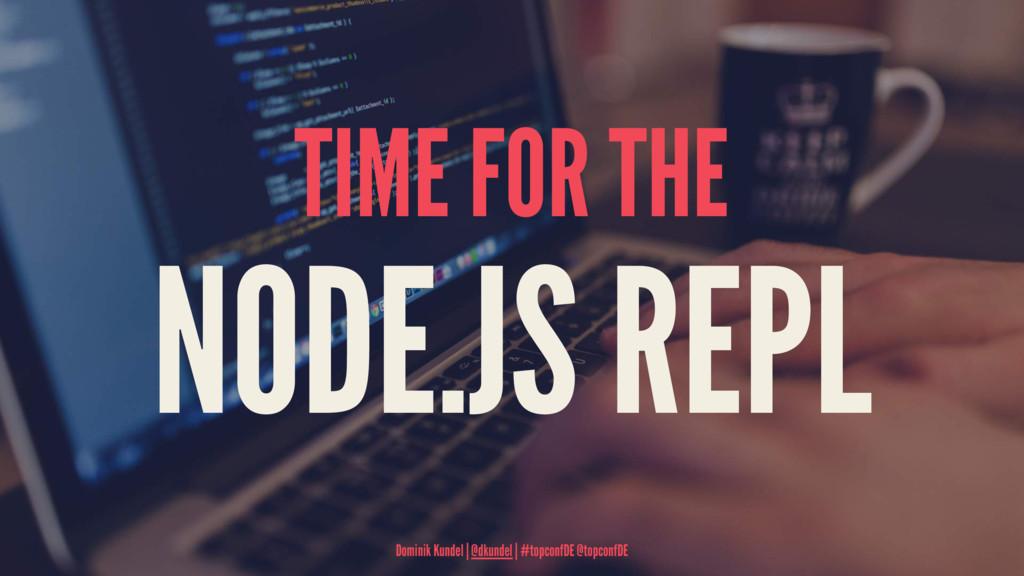 TIME FOR THE NODE.JS REPL Dominik Kundel   @dku...