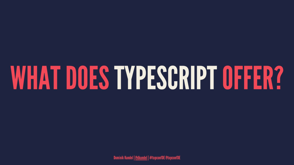 WHAT DOES TYPESCRIPT OFFER? Dominik Kundel   @d...
