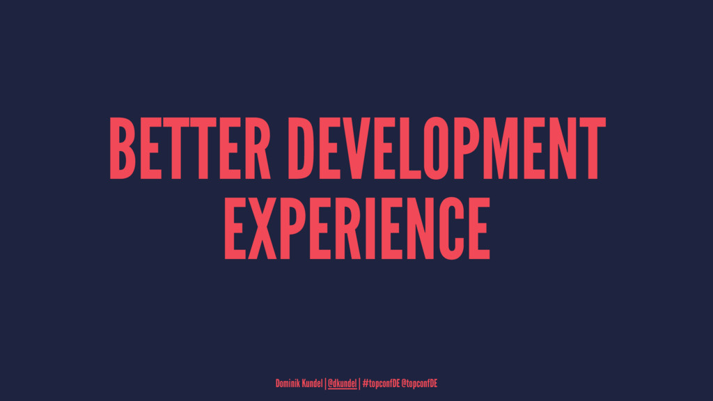 BETTER DEVELOPMENT EXPERIENCE Dominik Kundel   ...