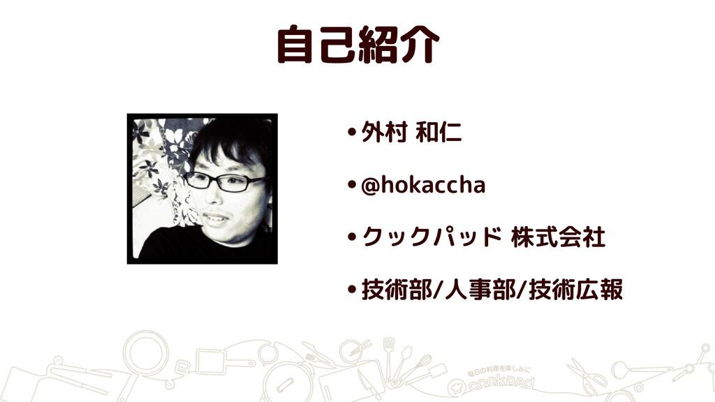 自己紹介 •外村 和仁 •@hokaccha •クックパッド 株式会社 •技術部/人事部/技術...