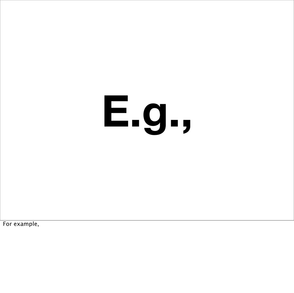 E.g., For example,