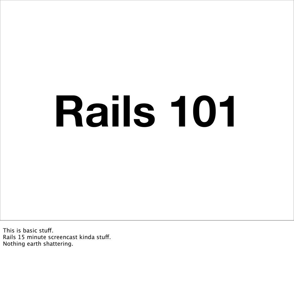 Rails 101 This is basic stuff. Rails 15 minute ...