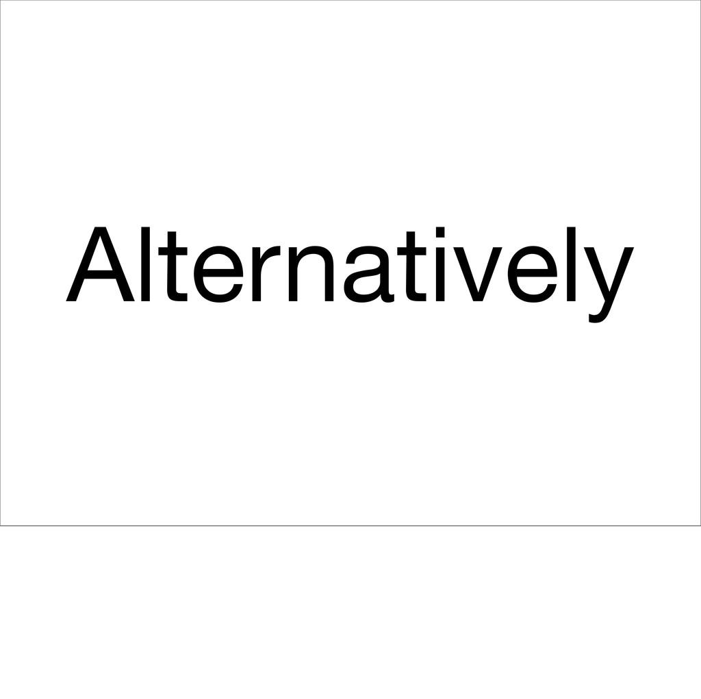 Alternatively