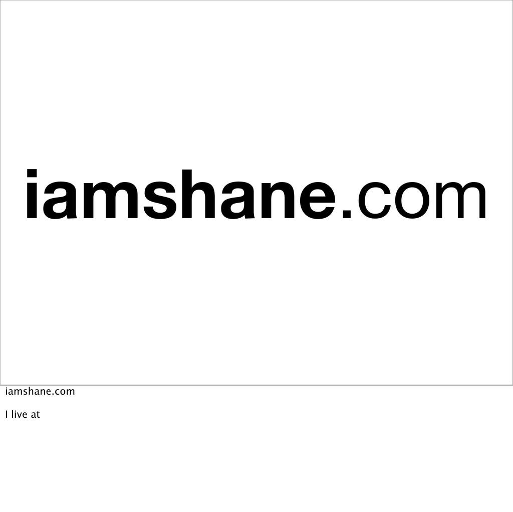 iamshane.com iamshane.com I live at