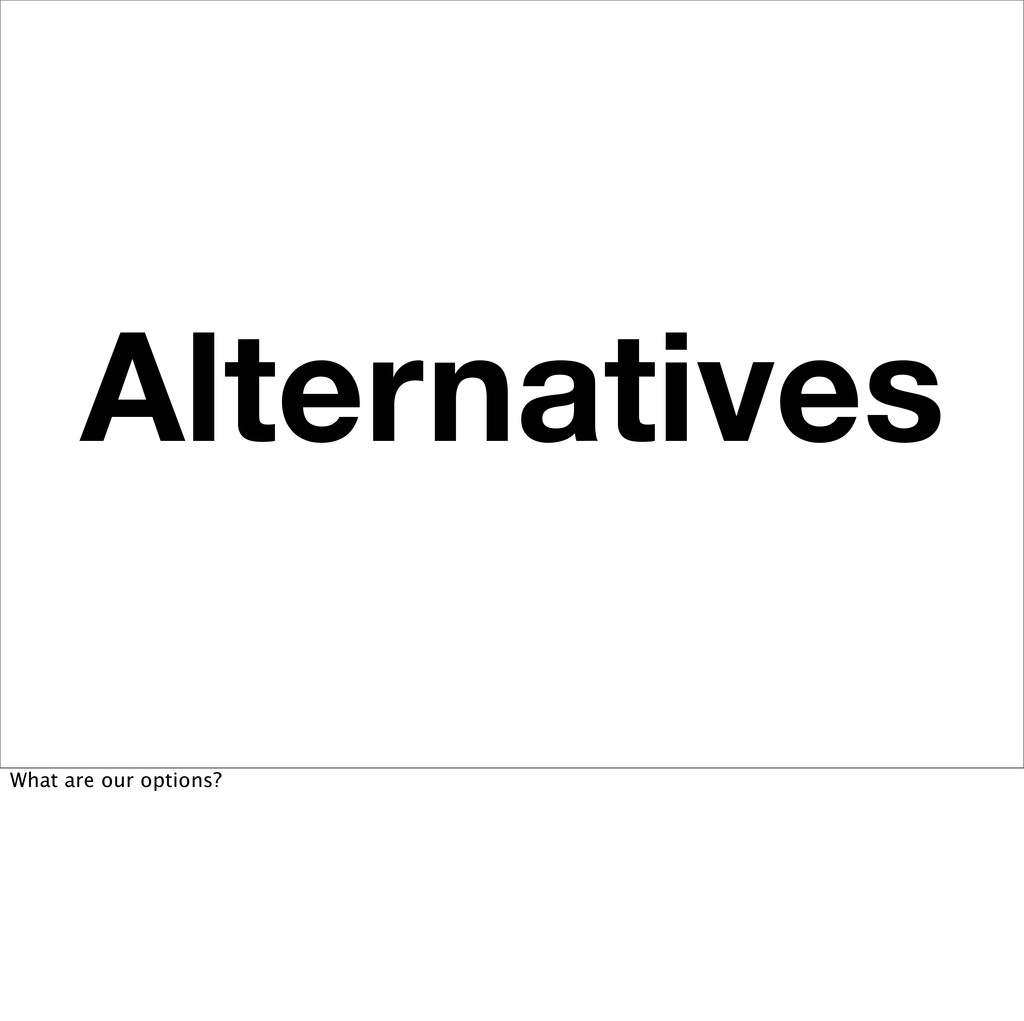 Alternatives What are our options?