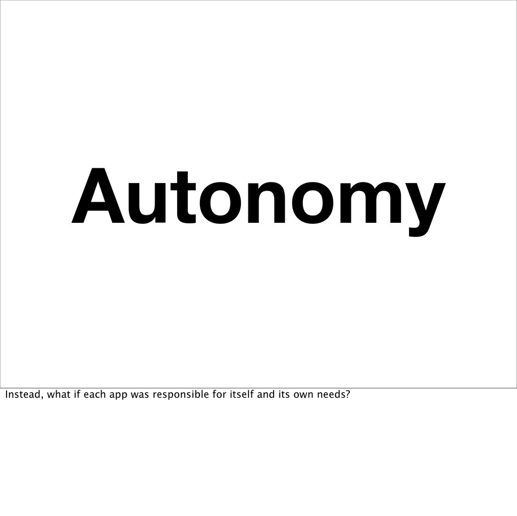 Autonomy Instead, what if each app was responsi...