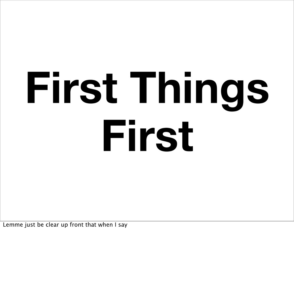 First Things First Lemme just be clear up front...