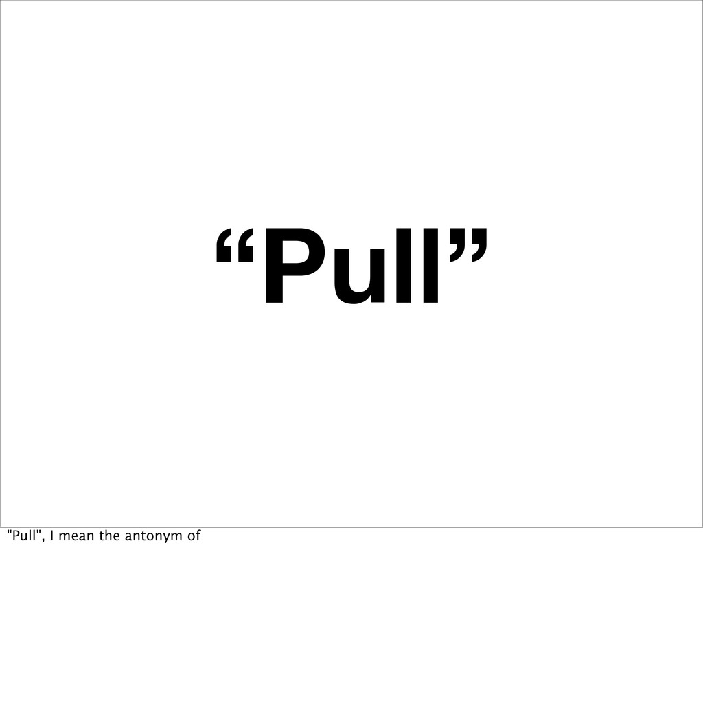 """""""Pull"""" """"Pull"""", I mean the antonym of"""