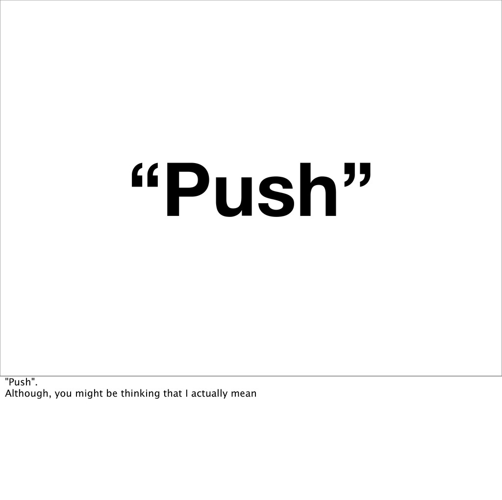 """""""Push"""" """"Push"""". Although, you might be thinking ..."""
