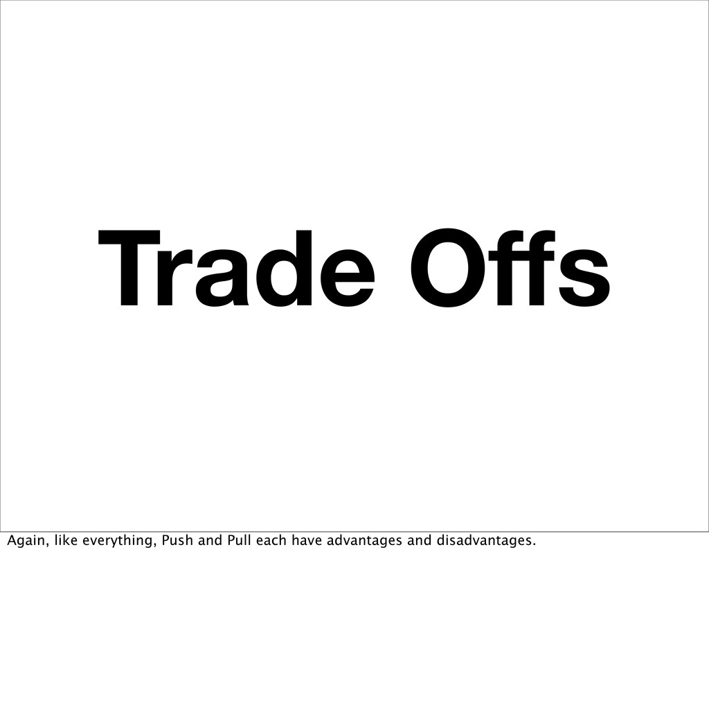 Trade Offs Again, like everything, Push and Pull...