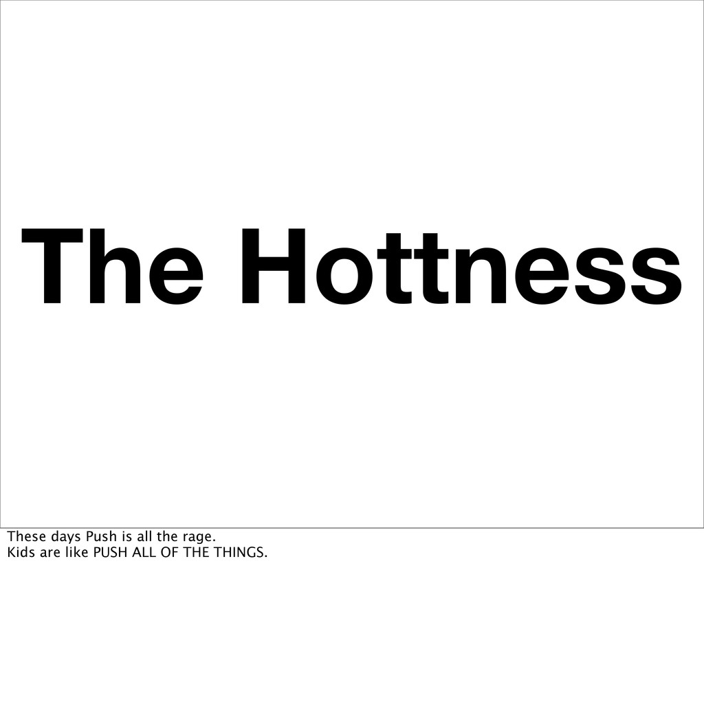 The Hottness These days Push is all the rage. K...