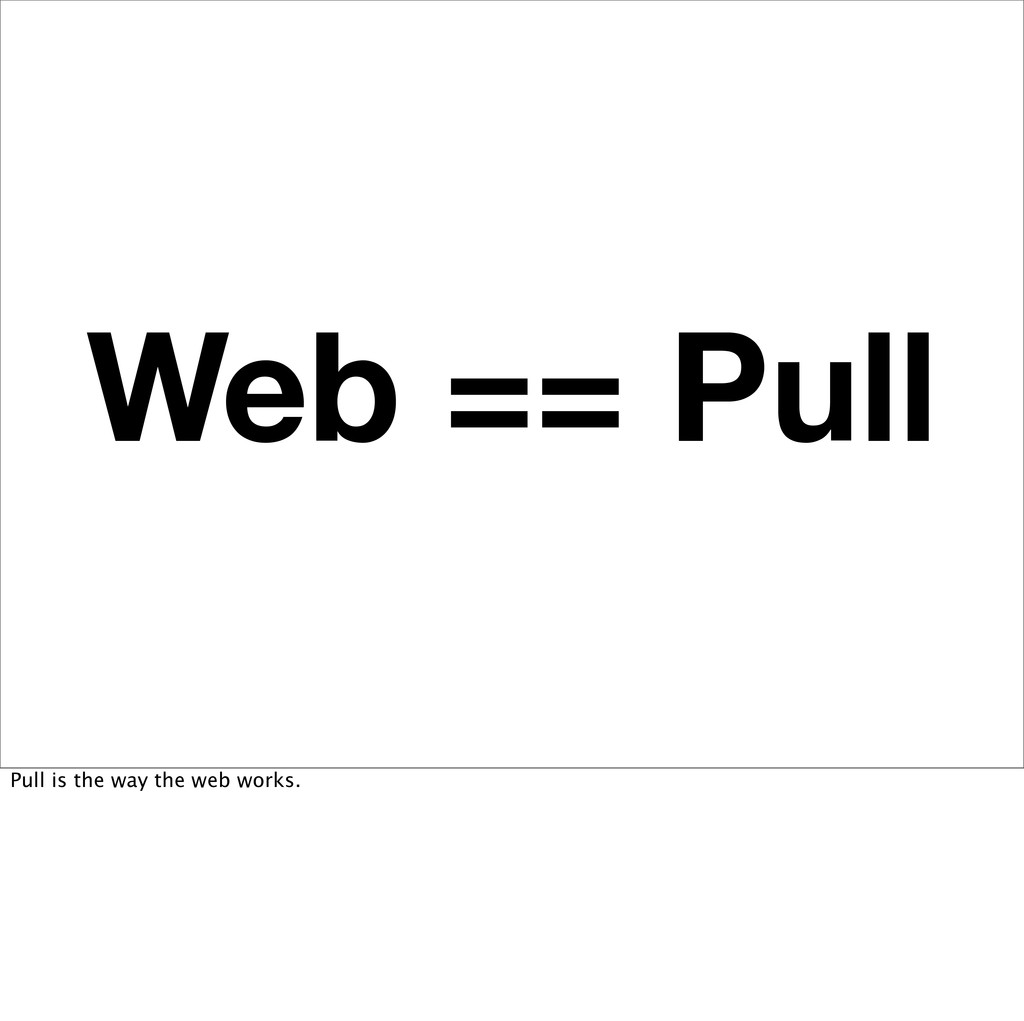 Web == Pull Pull is the way the web works.