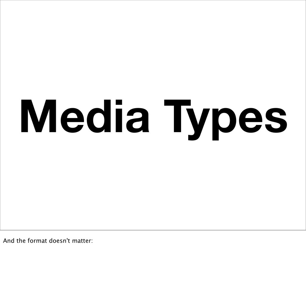 Media Types And the format doesn't matter: