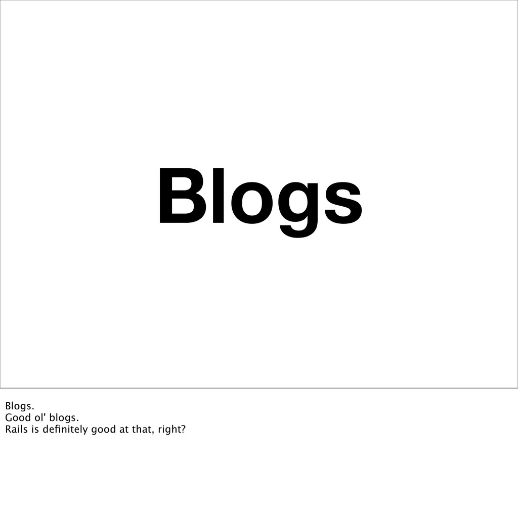 Blogs Blogs. Good ol' blogs. Rails is definitely...