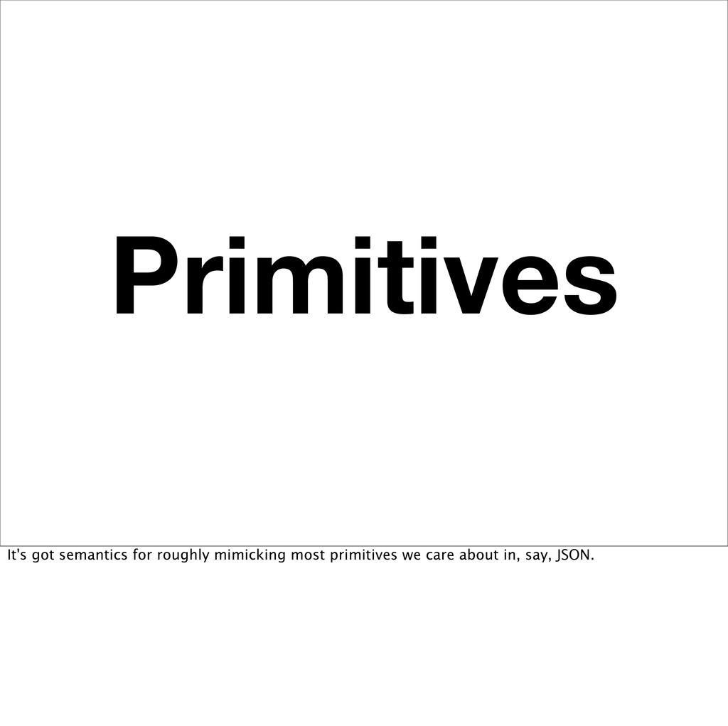 Primitives It's got semantics for roughly mimic...