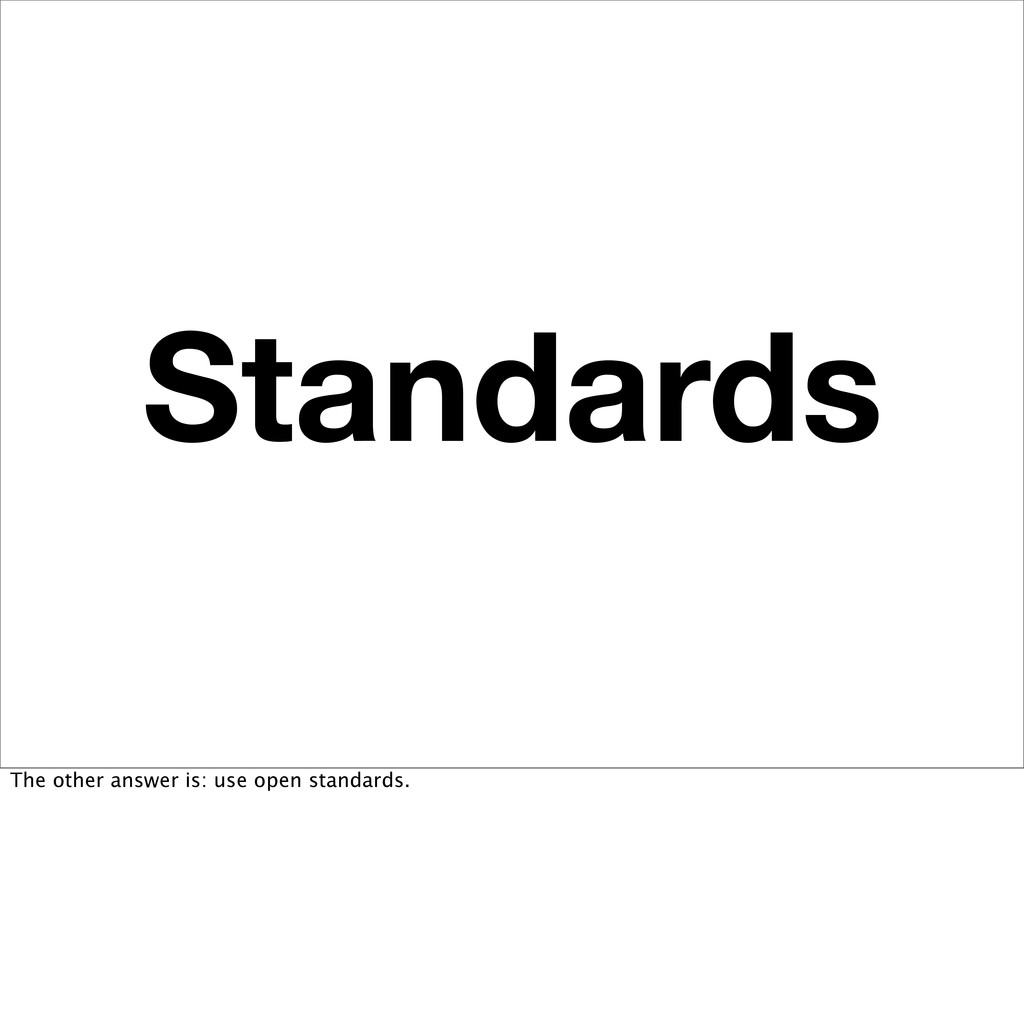 Standards The other answer is: use open standar...