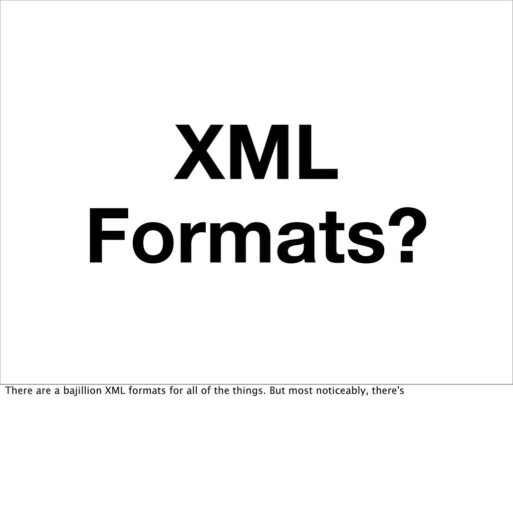 XML Formats? There are a bajillion XML formats ...