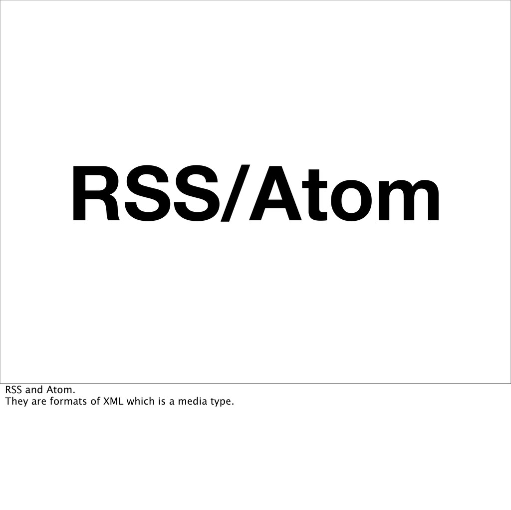 RSS/Atom RSS and Atom. They are formats of XML ...