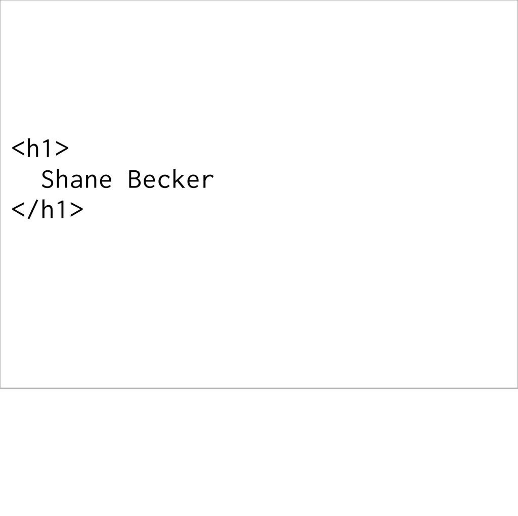 <h1> Shane Becker </h1>