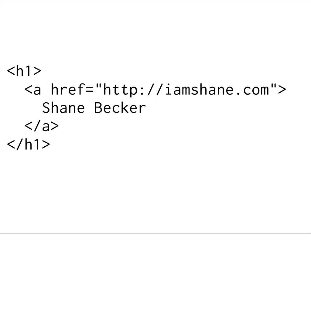 """<h1> <a href=""""http://iamshane.com""""> Shane Becke..."""