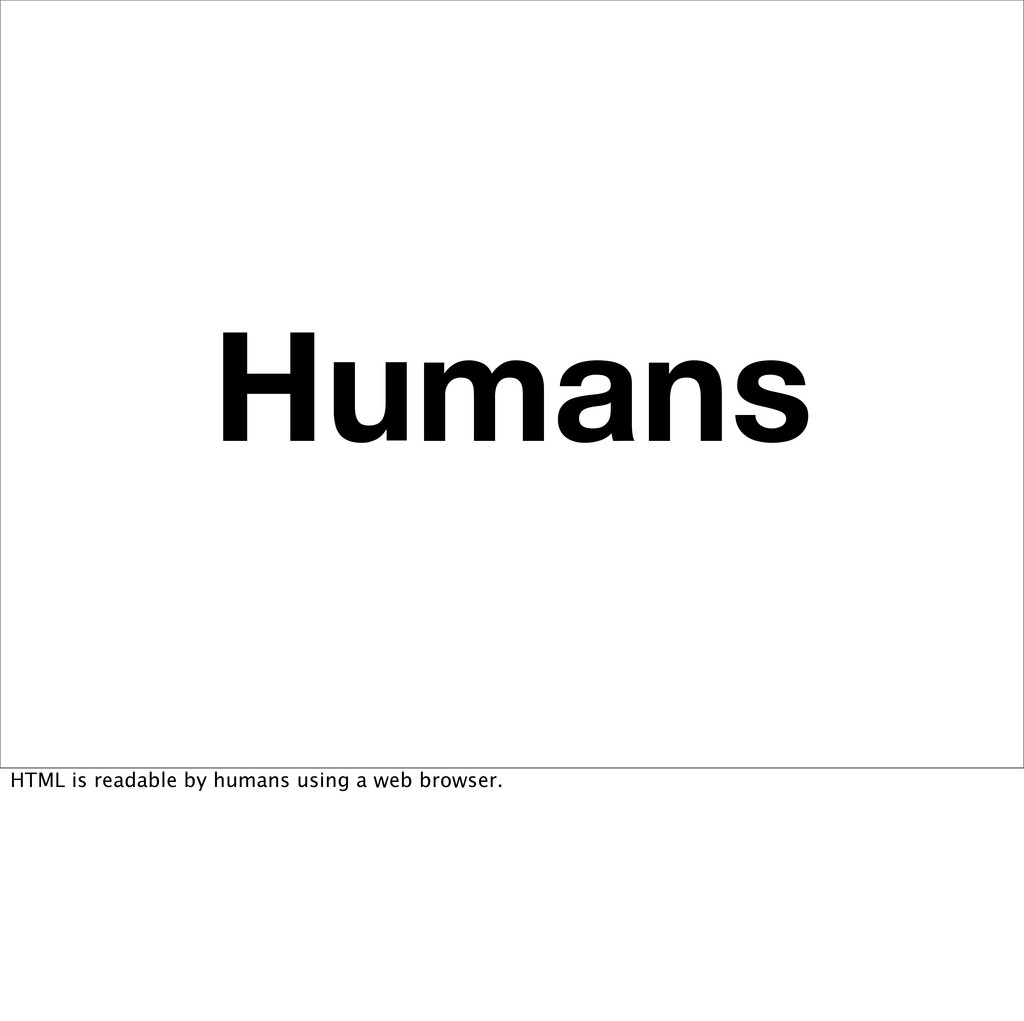 Humans HTML is readable by humans using a web b...