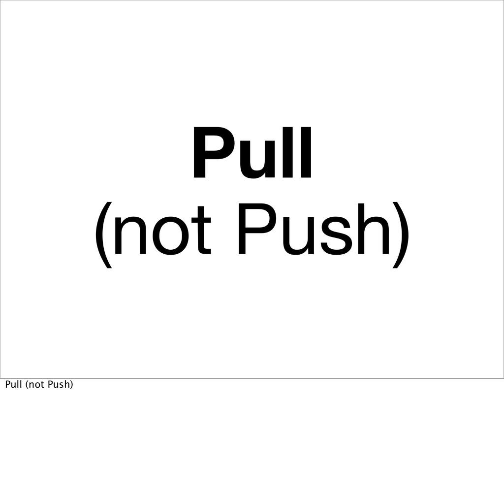 Pull (not Push) Pull (not Push)