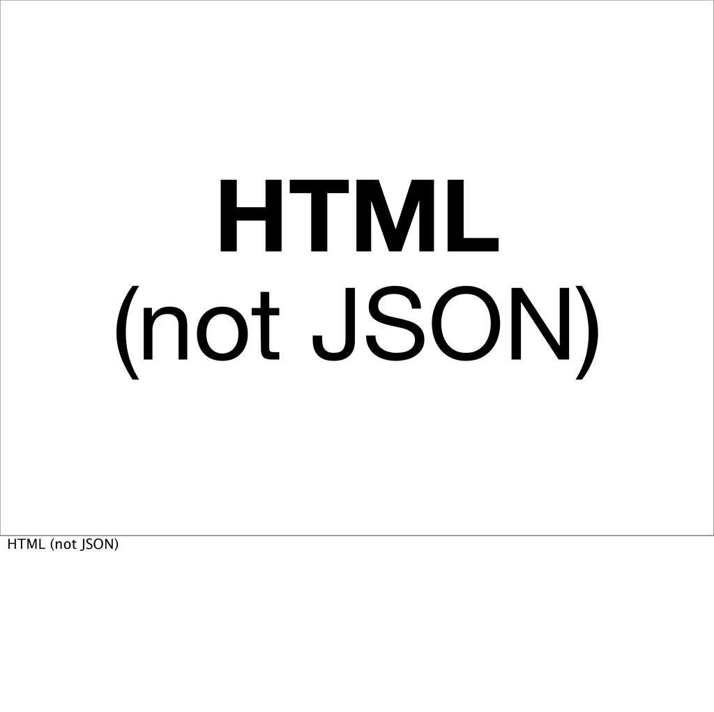 HTML (not JSON) HTML (not JSON)