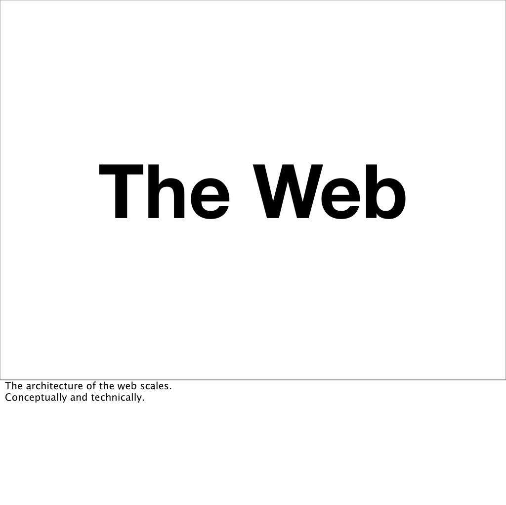 The Web The architecture of the web scales. Con...