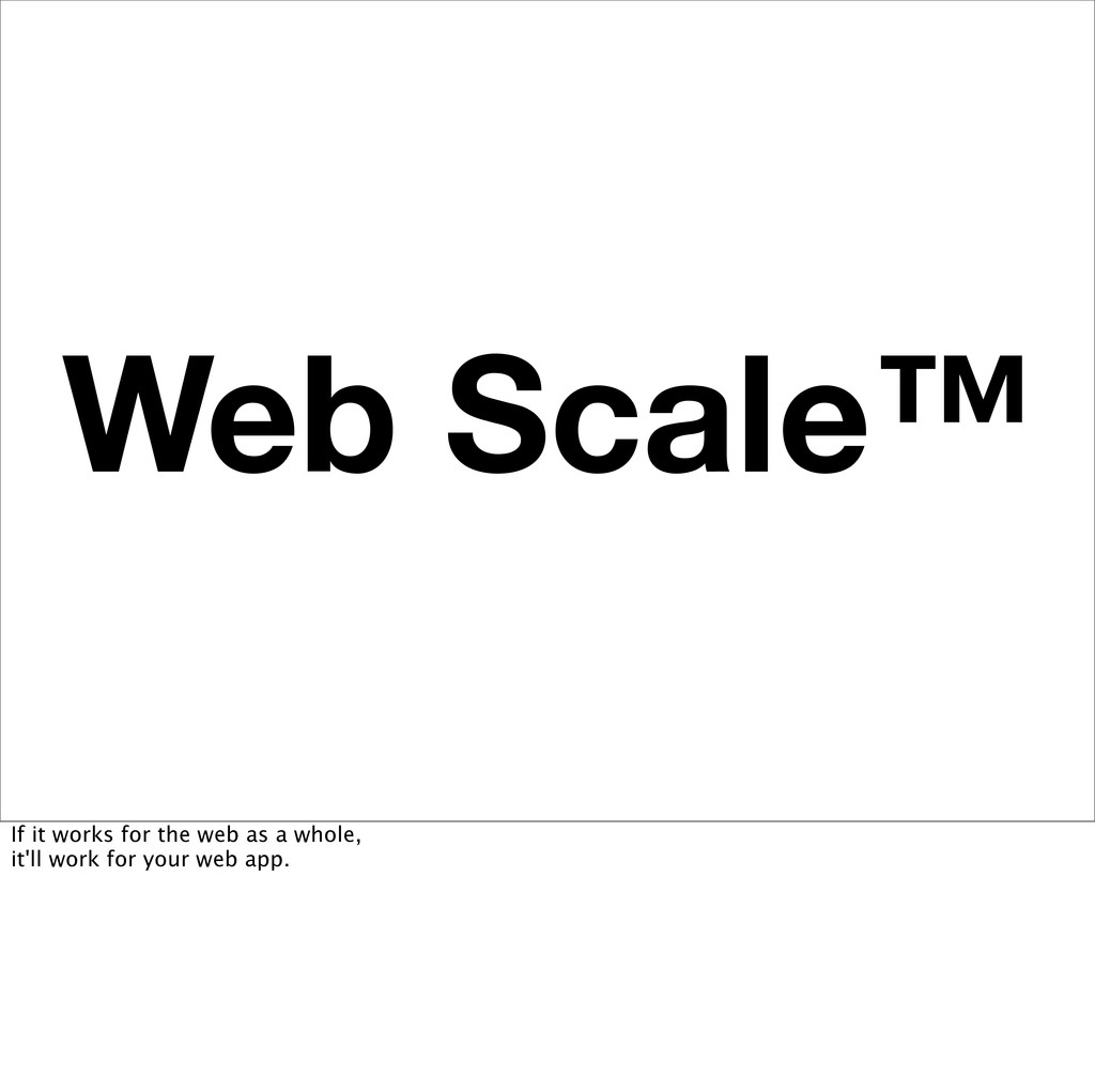 Web Scale™ If it works for the web as a whole, ...