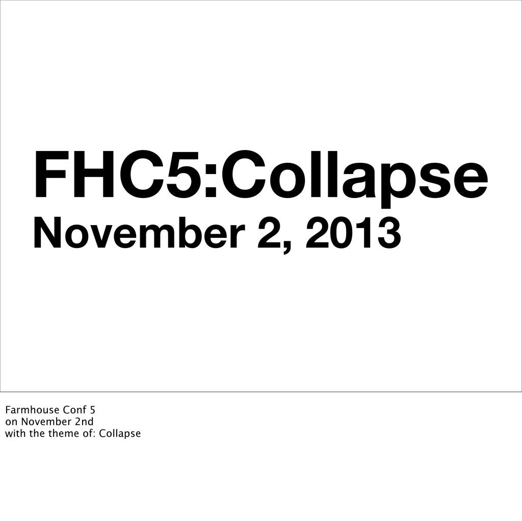 FHC5:Collapse November 2, 2013 Farmhouse Conf 5...