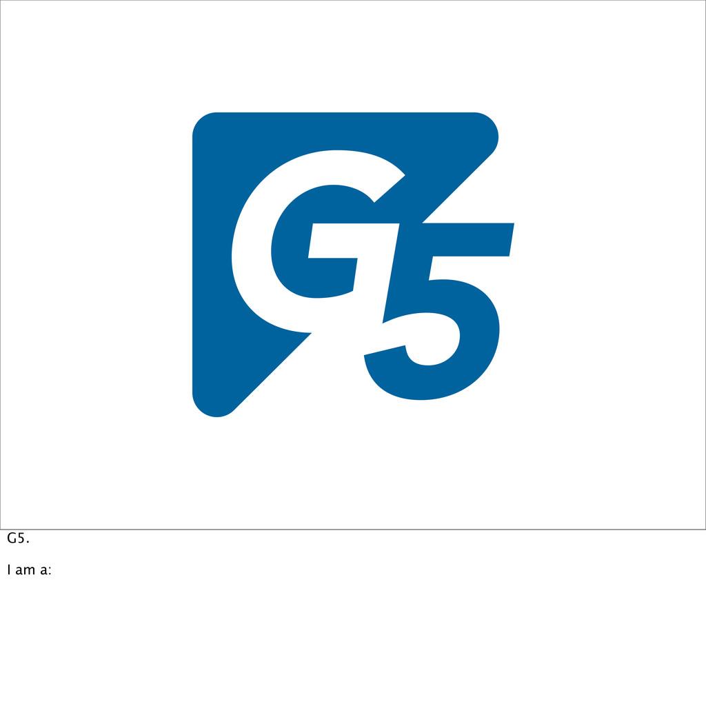 G5. I am a: