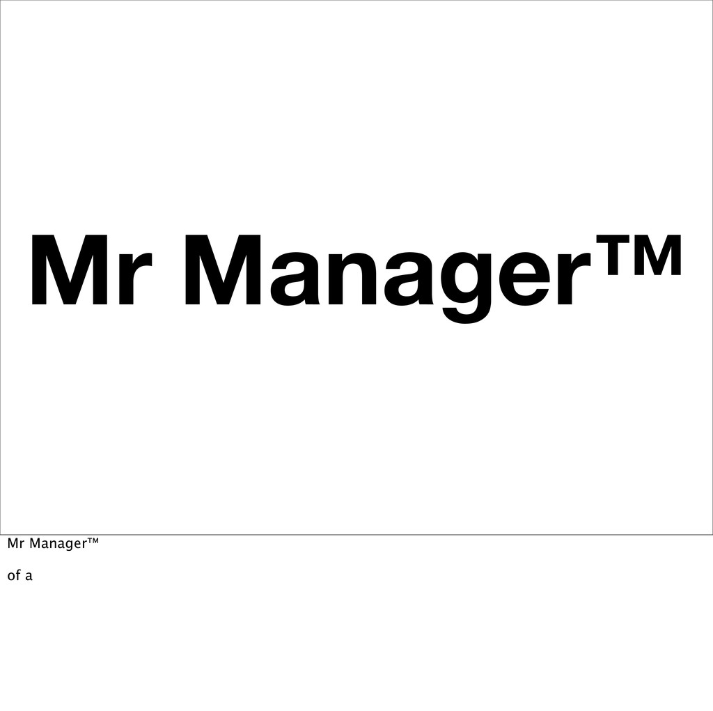 Mr Manager™ Mr Manager™ of a