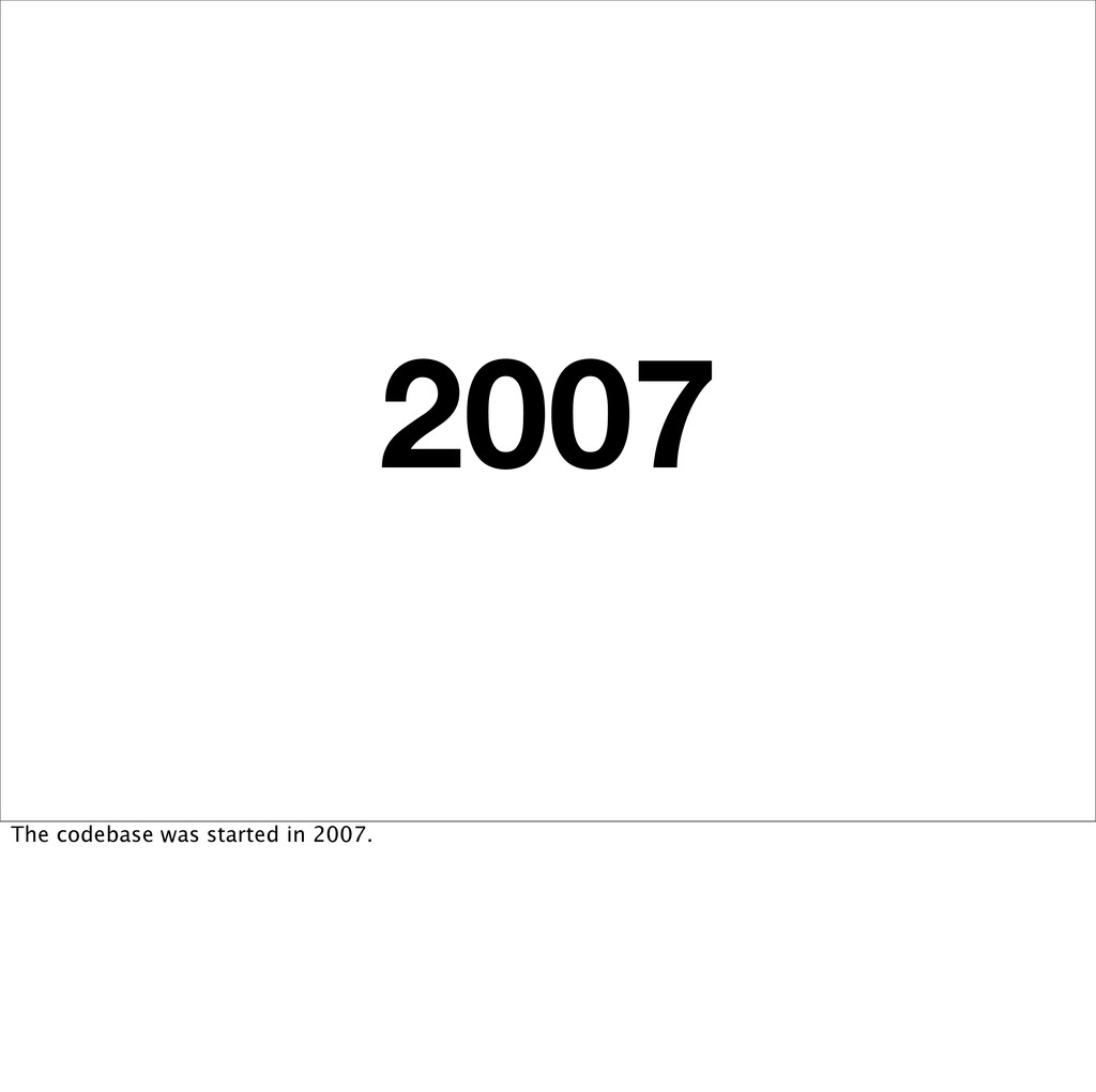 2007 The codebase was started in 2007.