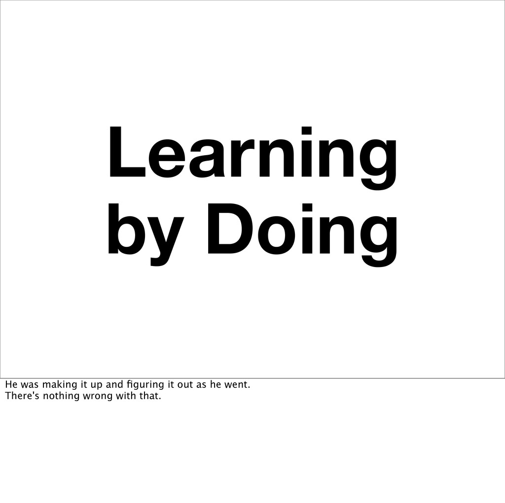 Learning by Doing He was making it up and figuri...