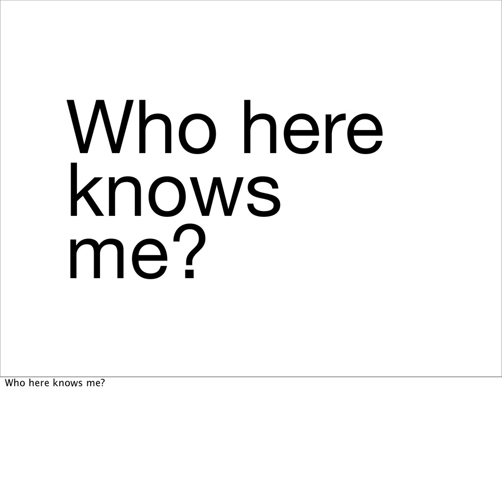 Who here knows me? Who here knows me?