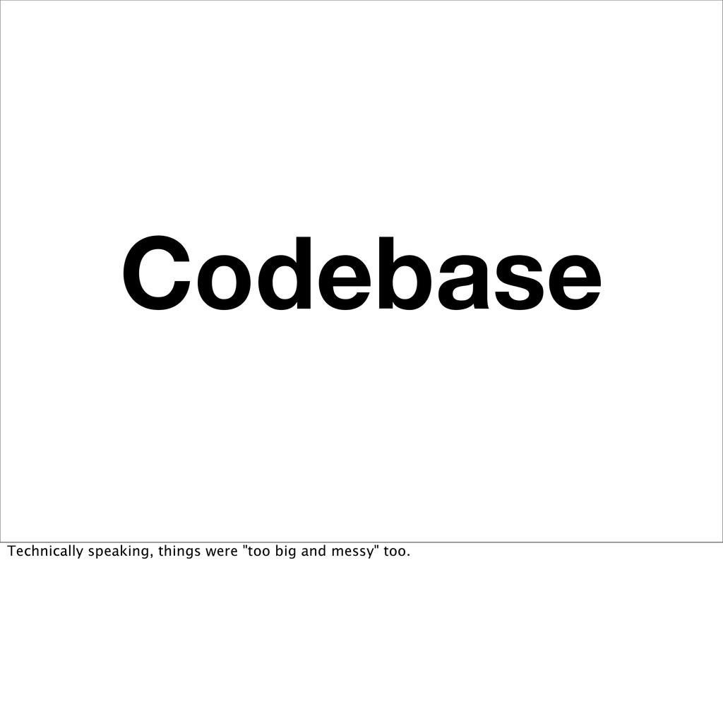 """Codebase Technically speaking, things were """"too..."""