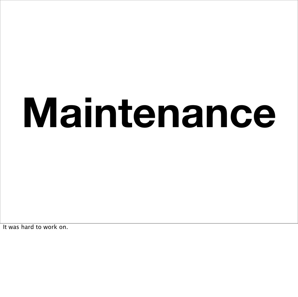 Maintenance It was hard to work on.