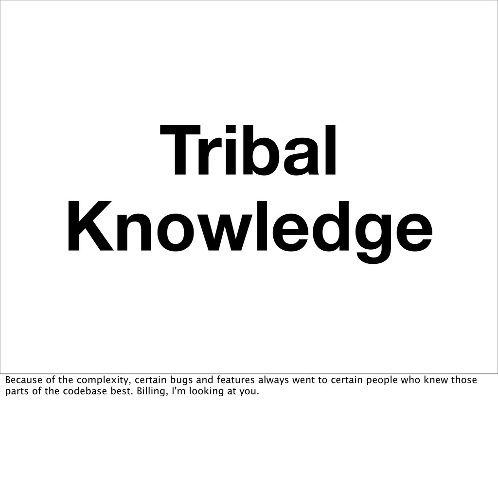 Tribal Knowledge Because of the complexity, cer...