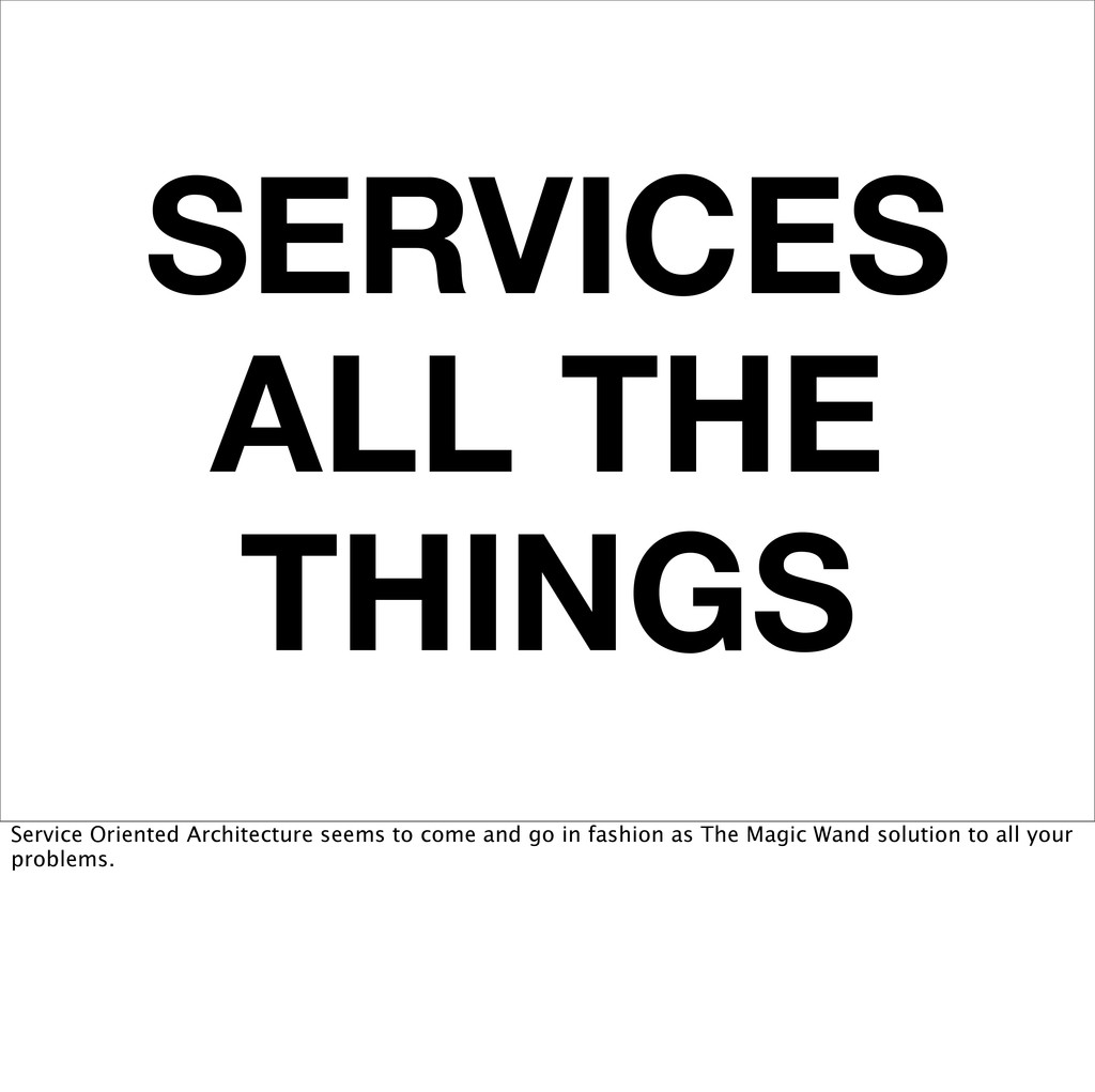 SERVICES ALL THE THINGS Service Oriented Archit...