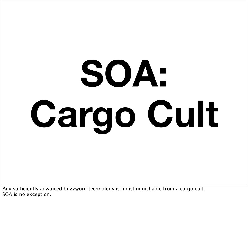 SOA: Cargo Cult Any sufficiently advanced buzzw...