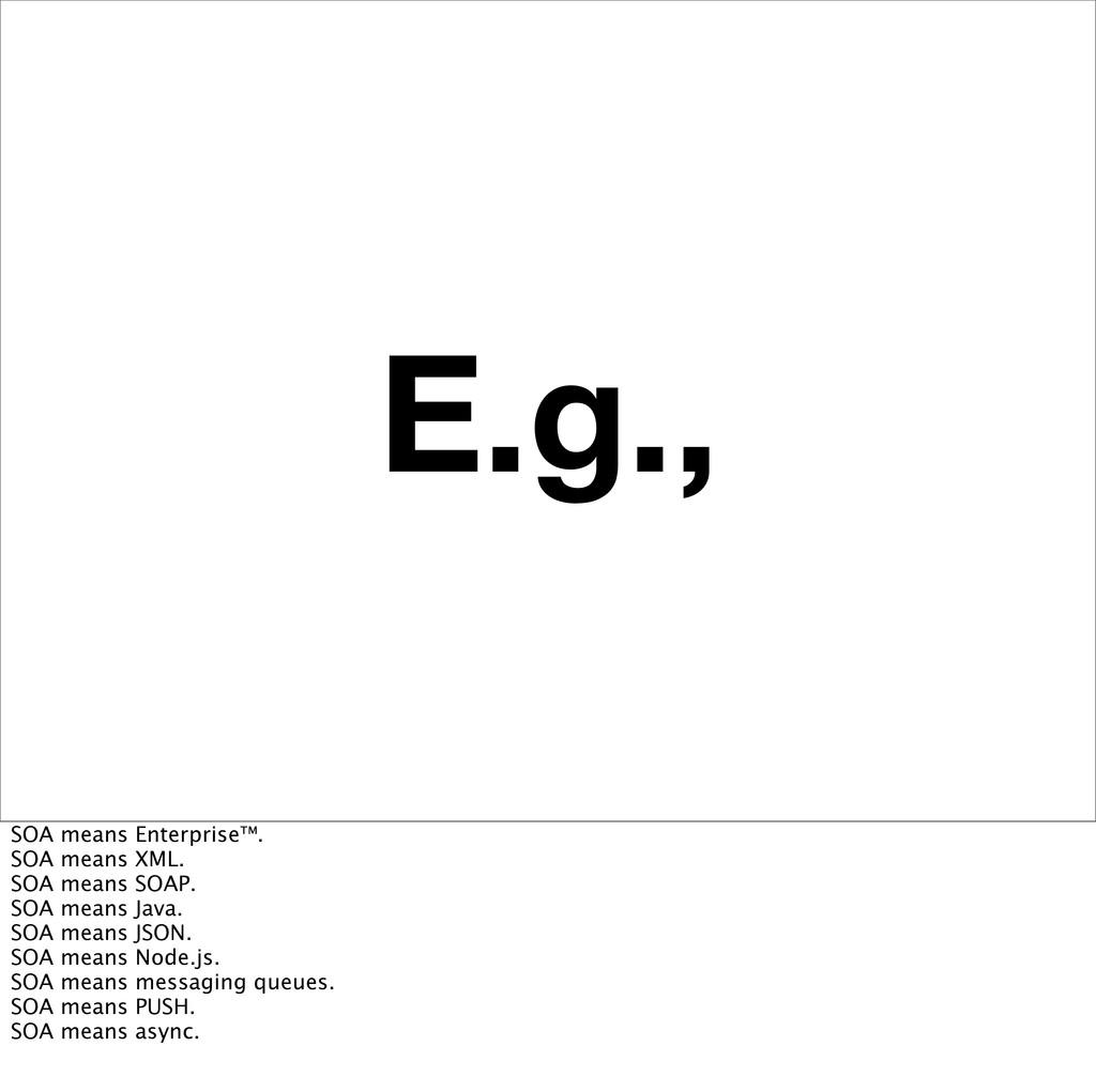 E.g., SOA means Enterprise™. SOA means XML. SOA...