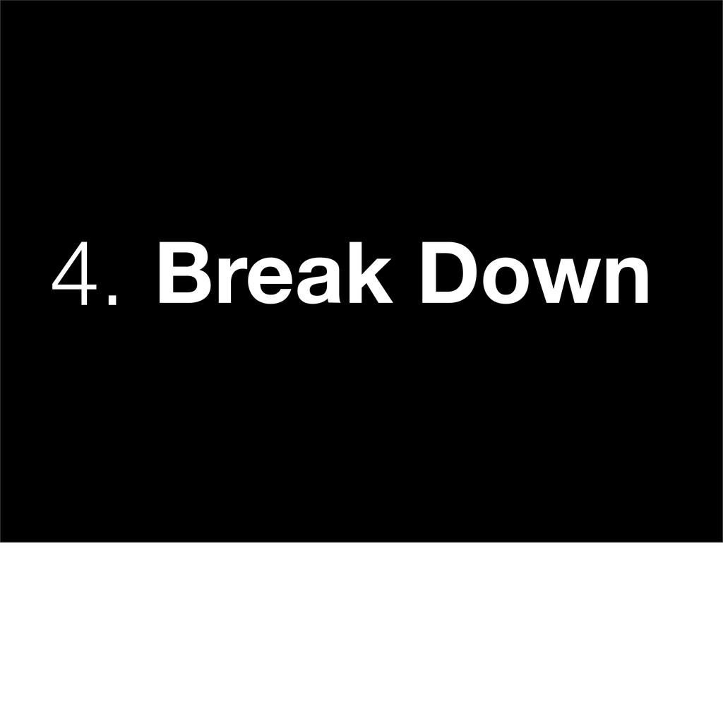 4. Break Down