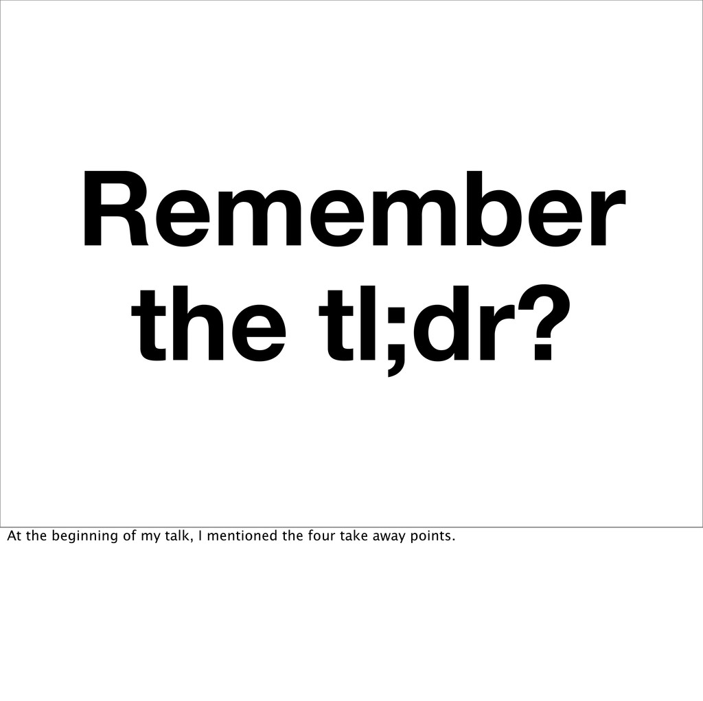 Remember the tl;dr? At the beginning of my talk...