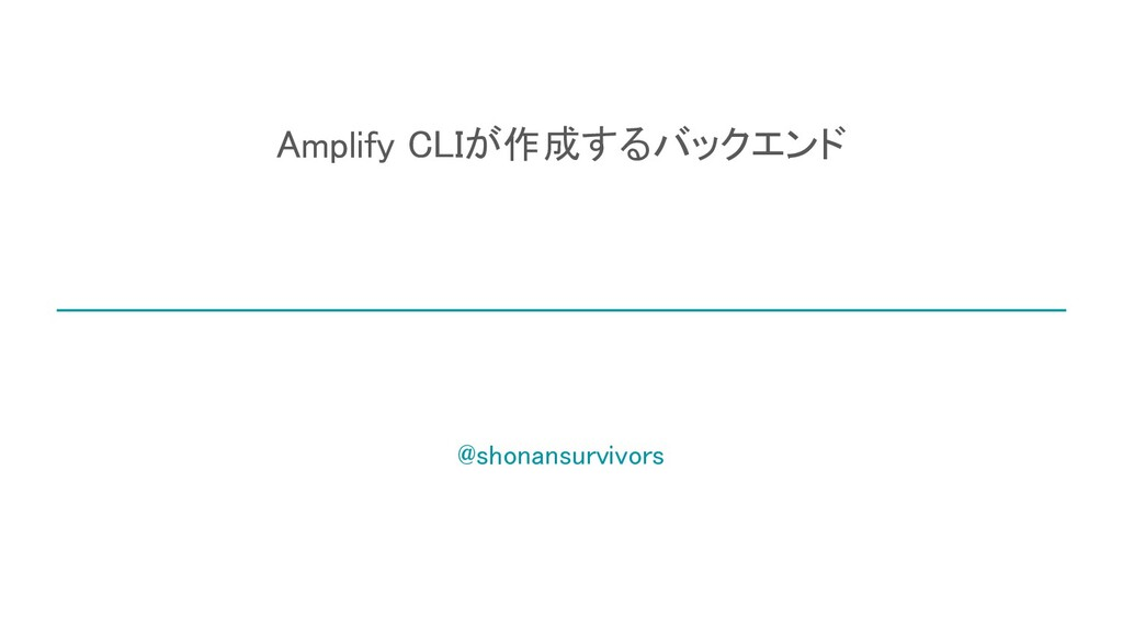 Amplify CLIが作成するバックエンド @shonansurvivors