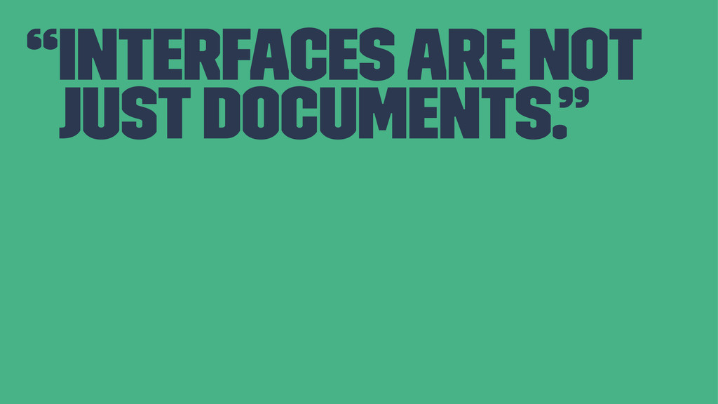 """""""Interfaces are not just documents."""""""