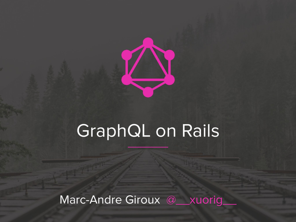 GraphQL on Rails Marc-Andre Giroux @__xuorig__