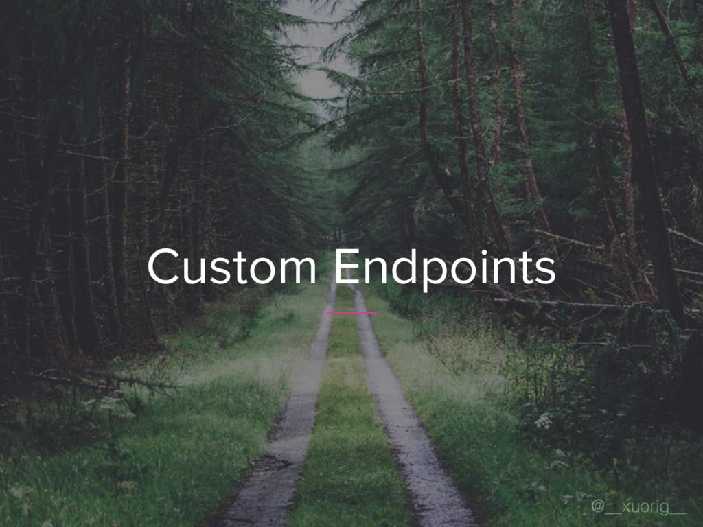 @__xuorig__ Custom Endpoints