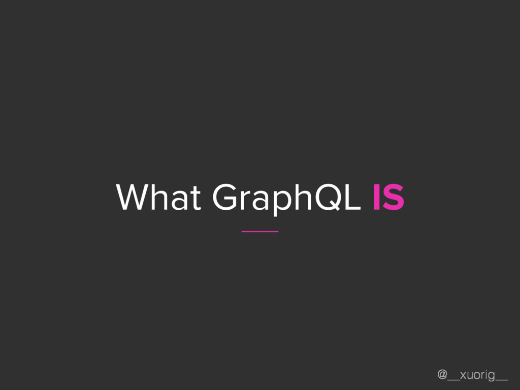 @__xuorig__ What GraphQL IS